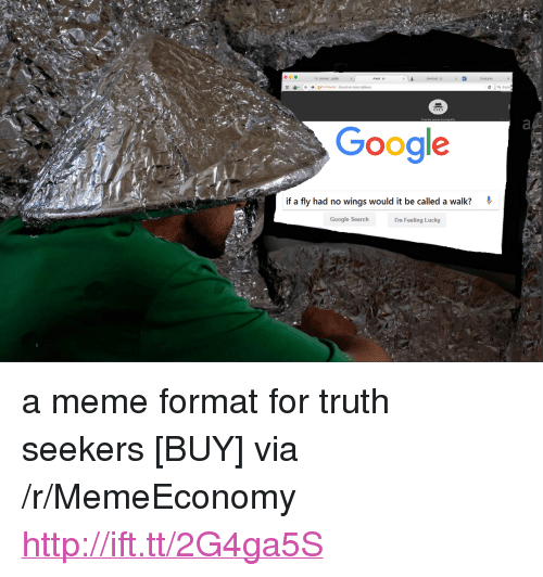 """i'm feeling lucky: Google  if a fly had no wings would it be called a walk?*  Google Search  I'm Feeling Lucky <p>a meme format for truth seekers [BUY] via /r/MemeEconomy <a href=""""http://ift.tt/2G4ga5S"""">http://ift.tt/2G4ga5S</a></p>"""