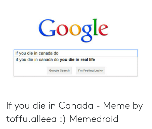 Canada Meme: Google  if you die in canada do  if you die in canada do you die in real life  Google Search  I'm Feeling Lucky If you die in Canada - Meme by toffu.alleea :) Memedroid