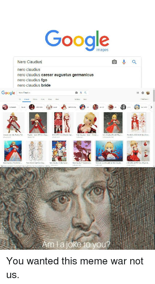 meme war: Google  images  Nero Claudius  nero claudius  nero claudius caesar augustus germanicus  nero claudius fgo  nero claudius bride  Google N  lal:cle  111 1ば  내1 L.LILe's tǐ  Aata joke to you? You wanted this meme war not us.