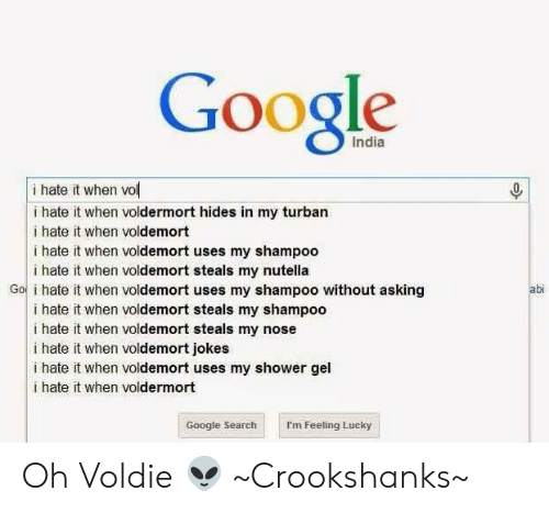 I Hate It When Voldemort Jokes: Google  India  i hate it when vol  i hate it when voldermort hides in my turban  i hate it when voldemort  i hate it when voldemort uses my shampoo  i hate it when voldemort steals my nutella  Go i hate it when voldemort uses my shampoo without asking  abi  i hate it when voldemort steals my shampoo  i hate it when voldemort steals my nose  i hate it when voldemort jokes  i hate it when voldemort uses my shower gel  l i hate it when voldermort  Google Search  I'm Feeling Lucky Oh Voldie 👽 ~Crookshanks~
