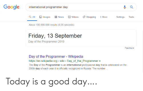 Celebrated: Google  international programmer day  a All  More  Images  News  Videos  Shopping  Settings  Tools  About 186.000.000 results (0,96 seconds)  Friday, 13 September  Day of the Programmer 2019  Feedback  Day of the Programmer - Wikipedia  http://en.wikipedia.org wiki> Day_of_the_Programmer  The Day of the Programmer is an international professional day that is celebrated on the  256th day of each year It is officially recognized in Russia. The number Today is a good day….