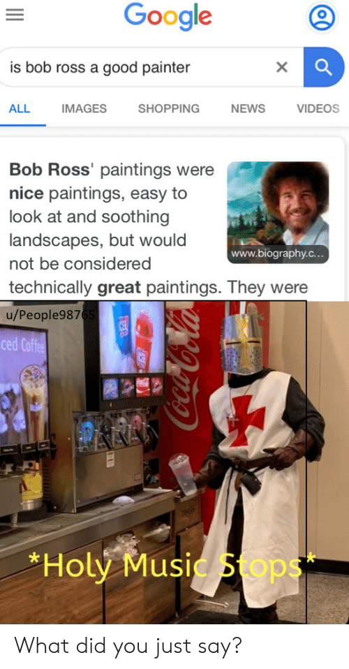 biography: Google  is bob ross a good painter  X  ALL  IMAGES  SHOPPING  NEWS  VIDEOS  Bob Ross' paintings were  nice paintings, easy to  look at and soothing  landscapes, but would  www.biography.c...  not be considered  technically great paintings. They were  u/People9876  ced Coffee  AAA  *Holy Music Sops  99o-CoCola What did you just say?