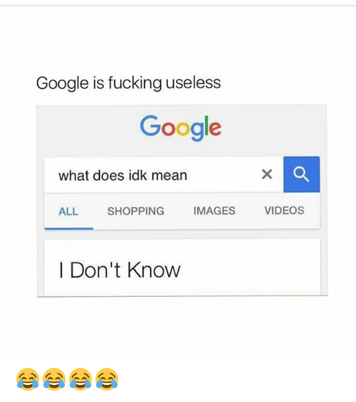 Fucking, Funny, and Google: Google is fucking useless  Google  what does idk mean  ALL  SHOPPING  IMAGES  VIDEOS  | Don't Know 😂😂😂😂