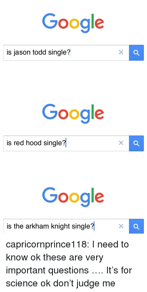 arkham knight: Google  is jason todd single?   Google  is red hood single?   Google  is the arkham knight single?x capricornprince118:  I need to know ok these are very important questions …. It's for science ok don't judge me