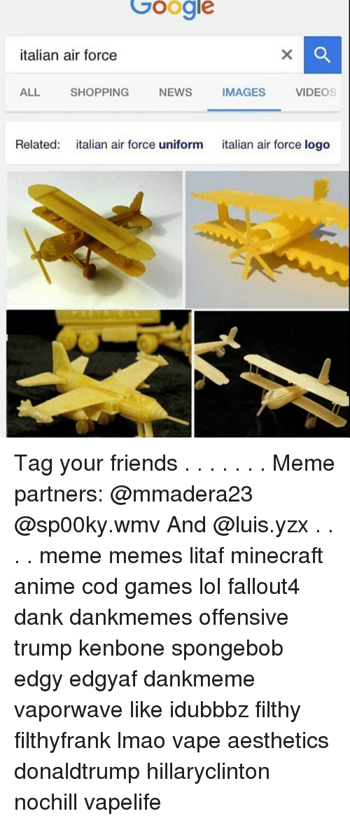 Memes, Aesthetic, and Air Force: Google  italian air force  ALL  IMAGES  NEWS  VIDEOS  SHOPPING  Related  italian air force uniform  italian air force logo Tag your friends . . . . . . . Meme partners: @mmadera23 @sp00ky.wmv And @luis.yzx . . . . meme memes litaf minecraft anime cod games lol fallout4 dank dankmemes offensive trump kenbone spongebob edgy edgyaf dankmeme vaporwave like idubbbz filthy filthyfrank lmao vape aesthetics donaldtrump hillaryclinton nochill vapelife
