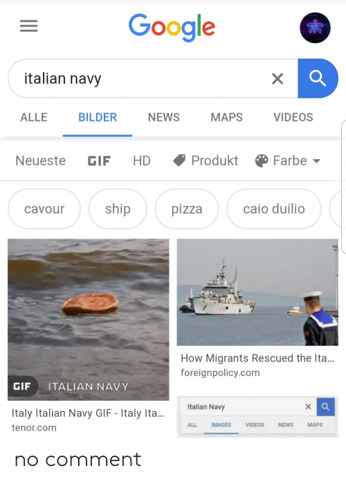 Italian Navy: Google  italian navy  ALLE  BILDER  NEWS  MAPS  VIDEOS  Produkt  Farbe  HD  Neueste  GIF  caio duilio  ship  pizza  cavour  How Migrants Rescued the Ita..  foreignpolicy.com  GIF  ITALIAN NAVY  Italian Navy  Italy Italian Navy GIF - Italy Ita.  NEWS  ALL  IMAGES  VIDEOS  MAPS  tenor.com no comment