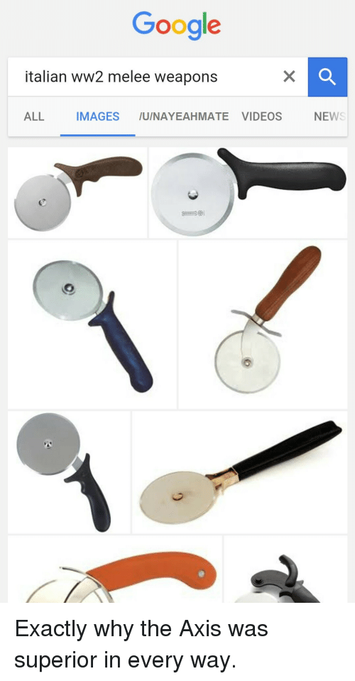 italian: Google  italian ww2 melee weapons  ALL IMAGES /U/NAYEAHMATE VIDEOS  NEW <p>Exactly why the Axis was superior in every way.</p>