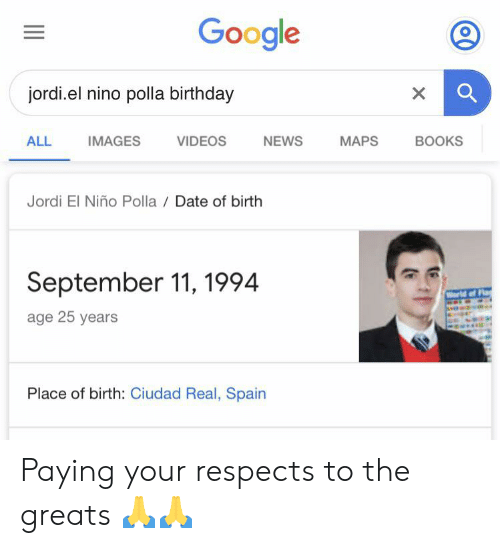 El Nino: Google  jordi.el nino polla birthday  X  IMAGES  NEWS  MAPS  BOOKS  ALL  VIDEOS  Jordi El Niño Polla Date of birth  September 11, 1994  World of Fl  age 25 years  Place of birth: Ciudad Real, Spain Paying your respects to the greats 🙏🙏