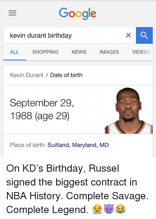 Birthday, Google, and Kevin Durant: Google  kevin durant birthday  ALL SHOPPING NEWS IMAGES VIDEOS  Kevin Durant Date of birth  September 29,  1988 (age 29)  Place of birth: Suitland, Maryland, MD On KD's Birthday, Russel signed the biggest contract in NBA History. Complete Savage. Complete Legend. 😭😈😂
