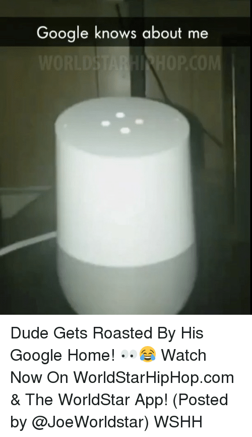 Dude, Google, and Memes: Google knows about me Dude Gets Roasted By His Google Home! 👀😂 Watch Now On WorldStarHipHop.com & The WorldStar App! (Posted by @JoeWorldstar) WSHH