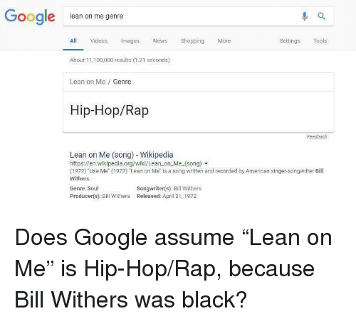 """lean on me: Google  lean on me genre  All Videos Images News Shopping More  About 11,100,000 results (1.21 seconds)  Lean on Me Genre  Settings Tools  Hip-Hop/Rap  Feedback  Lean on Me (song) - Wikipedia  https://en.wikipedia.org/wiki/Lean on Me_(song)  (1972) """"Use Me"""" (1972) Lean on Me is a song written and recorded by American singer-songwriter Bill  Withers.  Genre: Soul  Producer(s): Bill Withers Released: April 21, 1972  Songwriter(s): Bill Withers"""