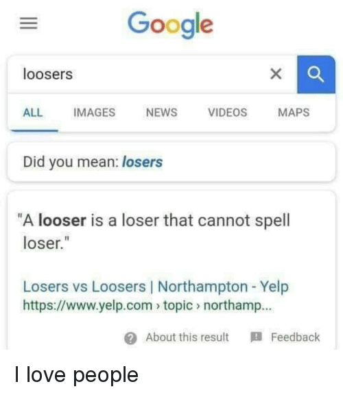 "Yelp: Google  loosers  ALL IMAGES NEWS VIDEOS MAPS  Did you mean: losers  ""A looser is a loser that cannot spell  loser.""  Losers vs Loosers 