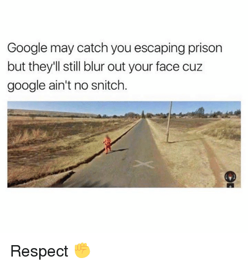 Dank, Google, and Respect: Google may catch you escaping prison  but they'll still blur out your face cuz  google ain't no snitch. Respect ✊