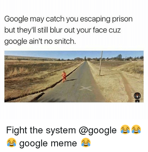Google Meme: Google may catch you escaping prison  but they'll still blur out your face cuz  google ain't no snitch Fight the system @google 😂😂😂 google meme 😂