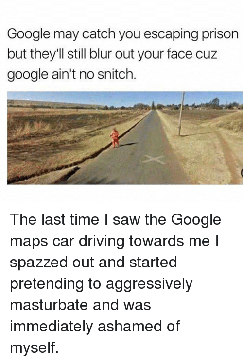 Driving, Google, and Memes: Google may catch you escaping prison  but they'll still blur out your face cuz  google ain't no snitch. The last time I saw the Google maps car driving towards me I spazzed out and started pretending to aggressively masturbate and was immediately ashamed of myself.