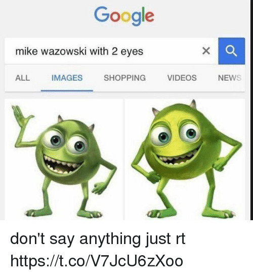 Google, Shopping, and Videos: Google  mike wazowski with 22 eyes  ALL  IMAGES  SHOPPING  VIDEOS  NEW don't say anything just rt https://t.co/V7JcU6zXoo