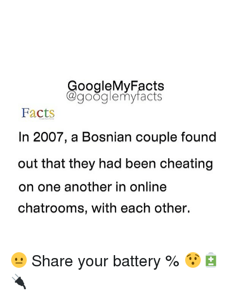 Bosnian: Google My Facts  a googlemy facts  Facts  In 2007, a Bosnian couple found  out that they had been cheating  on one another in online  chatrooms, with each other. 😐 Share your battery % 😯🔋🔌