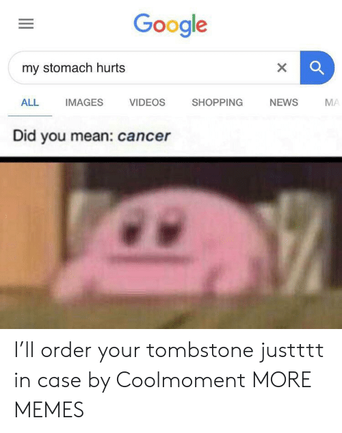 tombstone: Google  my stomach hurts  X  ALL  IMAGES  VIDEOS  SHOPPING  NEWS  MA  Did you mean: cancer  II I'll order your tombstone justttt in case by Coolmoment MORE MEMES