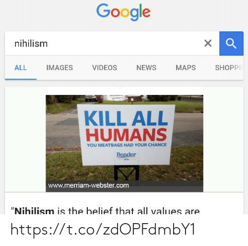 "values: Google  nihilism  X  SHOPPI  NEWS  ALL  IMAGES  VIDEOS  МАPS  KILL ALL  HUMANS  YOU MEATBAGS HAD YOUR CHANCE  Bender  2016  www.merriam-webster.com  ""Nihilism is the belief that all values are https://t.co/zdOPFdmbY1"