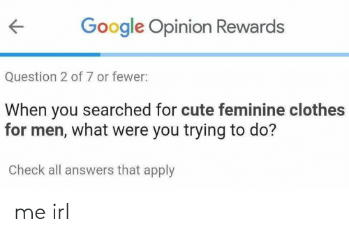 Rewards: Google Opinion Rewards  Question 2 of 7 or fewer:  When you searched for cute feminine clothes  for men, what were you trying to do?  Check all answers that apply me irl