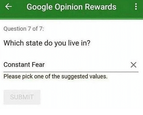 you: Google Opinion Rewards  Question 7 of 7  Which state do you live in?  Constant Fear  Please pick one of the suggested values.  SUBMIT