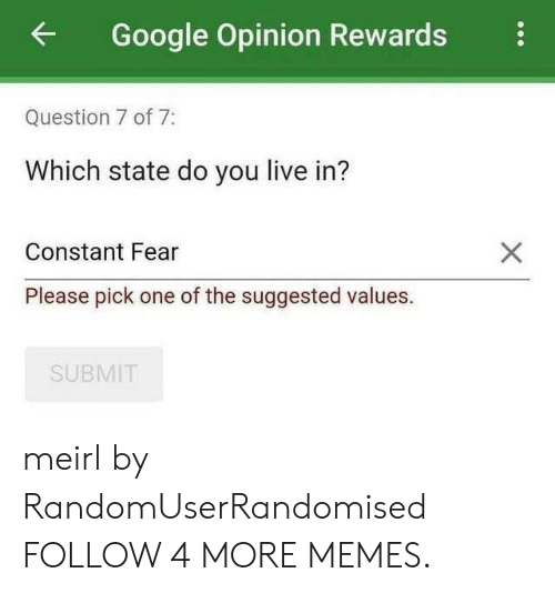 Rewards: Google Opinion Rewards  Question 7 of 7:  Which state do you live in?  Constant Fear  Please pick one of the suggested values.  SUBMIT meirl by RandomUserRandomised FOLLOW 4 MORE MEMES.