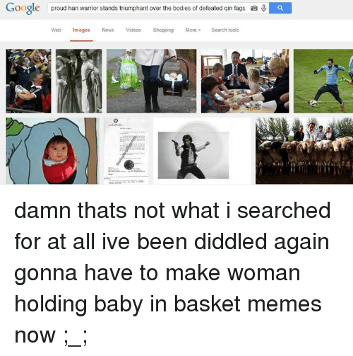 Greenwich Time: Google  proud han warrior stands triumphant over the bodies of defeated qin fags o a  Web mages  News Videos Shopping More  Search tools damn thats not what i searched for at all  ive been diddled again gonna have to make woman holding baby in basket memes now ;_;