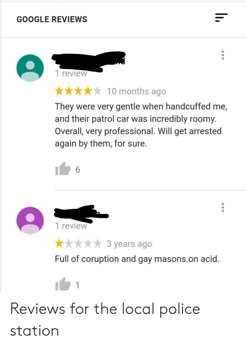 acid: GOOGLE REVIEWS  1 review  10 months ago  They were very gentle when handcuffed me,  and their patrol car was incredibly roomy.  Overall, very professional. Will get arrested  again by them, for sure.  6  1 review  3 years ago  Full of coruption and gay masons.on acid. Reviews for the local police station