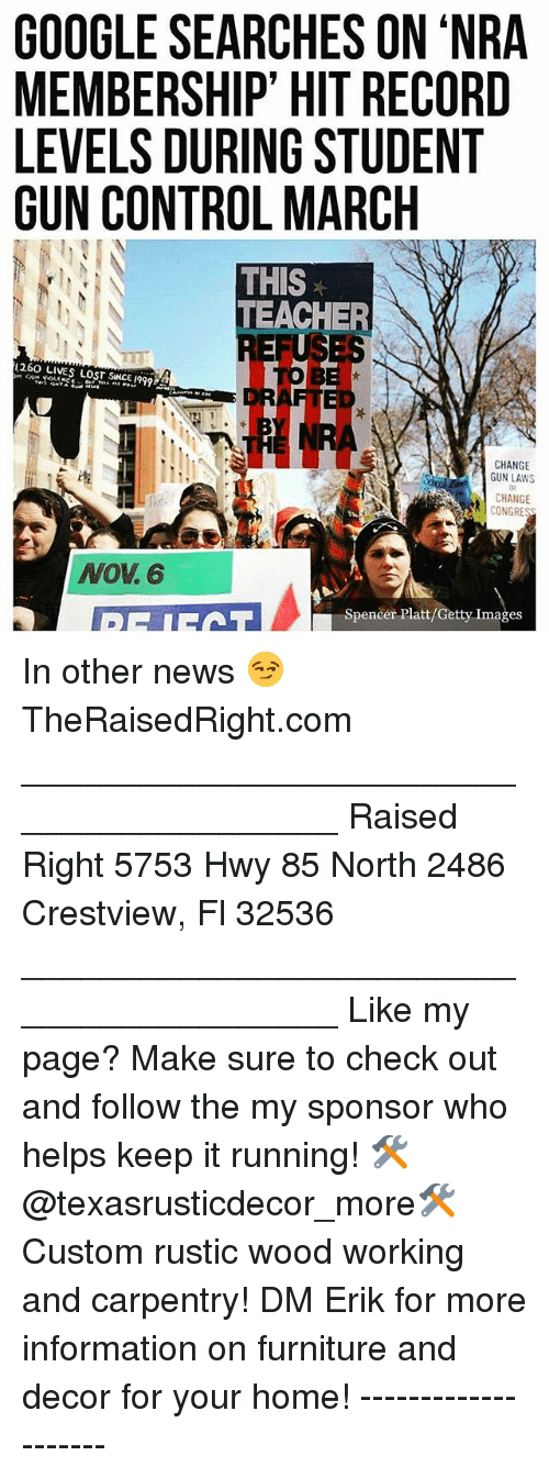 Google, Memes, and News: GOOGLE SEARCHES ON 'NRA  MEMBERSHIP' HIT RECORD  LEVELS DURING STUDENT  GUN CONTROL MARCIH  THIS  TEACHER  REFUSES  260 LIVES LOST SNCE 199  CHANGE  GUN LAWS  DR  CHANGE  NOV. 6  Spencer Platt/Getty Images In other news 😏 TheRaisedRight.com _________________________________________ Raised Right 5753 Hwy 85 North 2486 Crestview, Fl 32536 _________________________________________ Like my page? Make sure to check out and follow the my sponsor who helps keep it running! 🛠@texasrusticdecor_more🛠 Custom rustic wood working and carpentry! DM Erik for more information on furniture and decor for your home! --------------------