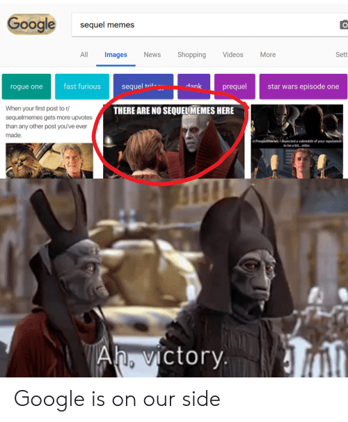 rogue-one: Google  sequel memes  All Images News Shopping Videos More  Sett  rogue one  fast furioussequel  ril-  dank  prequel  star wars episode one  When your first post to r  sequelmemes gets more upvotes  than any other post you've ever  made.  THERE ARE NO SEQUELMEMES HERE  t/PrequelMemes. 1 expected a subreddit of your reputation  to be a bit..older.  Ah, victorv. Google is on our side