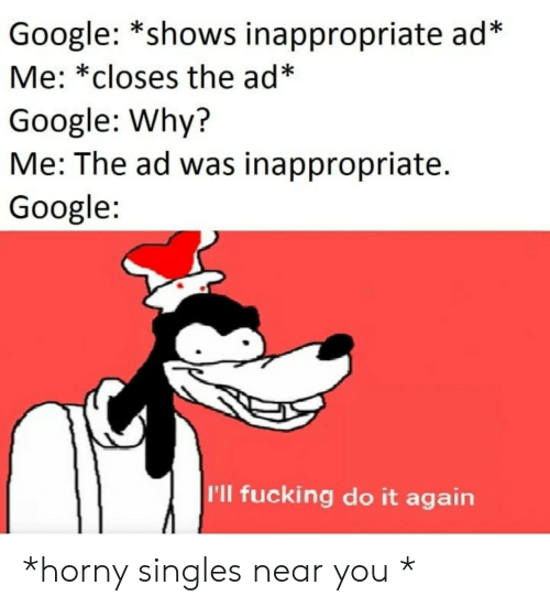 inappropriate: Google: *shows inappropriate ad*  Me: *closes the ad*  Google: Why?  Me: The ad was inappropriate.  Google  I'll fucking do it again *horny singles near you *