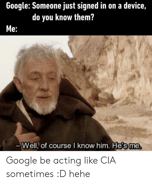hehe: Google: Someone just signed in on a device,  do you know them?  Me:  -Well, of course I know him. He's me Google be acting like CIA sometimes :D hehe