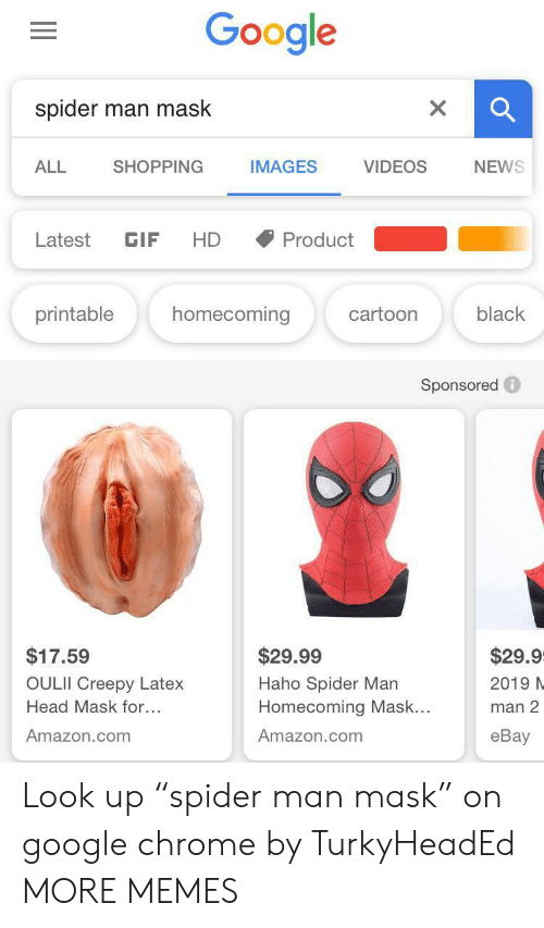"latex: Google  spider  man mask  SHOPPING  NEWS  ALL  IMAGES  VIDEOS  Latest  GIF  HD  Product  homecoming  printable  black  cartoon  Sponsored  $17.59  $29.99  $29.9  OULII Creepy Latex  Haho Spider Man  Homecoming Mask...  2019 N  Head Mask for...  man 2  Amazon.com  Amazon.com  еBay Look up ""spider man mask"" on google chrome by TurkyHeadEd MORE MEMES"