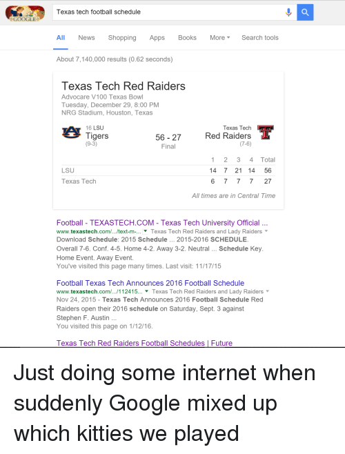 lsu tigers: GOOGLE  Texas tech football schedule  All News Shopping Apps Books More Search tools  About 7,140,000 results (0.62 seconds)  Texas Tech Red Raiders  Advocare V100 Texas Bowl  Tuesday, December 29, 8:00 PM  NRG Stadium, Houston, Texas  56 27  Red Texas Tech  T  Raiders  16  LSU  Tigers  (9-3)  (7-6)  Final  1 2 3 4 Total  LSU  14 7 21 14 56  Texas Tech  6 7 7 27  All times are in Central Time  Football TEXASTECH.COM Texas Tech University Official  www.texastech.com/.../text-m-... Texas Tech Red Raiders and Lady Raiders  Download Schedule: 2015 Schedule 2015-2016 SCHEDULE  Overall 7-6. Conf. 4-5. Home 4-2. Away 3-2. Neutral Schedule Key  Home Event. Away Event.  You've visited this page many times. Last visit: 11/17/15  Football Texas Tech Announces 2016 Football Schedule  www.texastech.com/.../112415... Texas Tech Red Raiders and Lady Raiders  Nov 24, 2015 Texas Tech Announces 2016 Football Schedule Red  Raiders open their 2016 schedule on Saturday, Sept. 3 against  Stephen F. Austin  You visited this page on 1/12/16  Texas Tech Red Raiders Football Schedules l Future Just doing some internet when suddenly Google mixed up which kitties we played