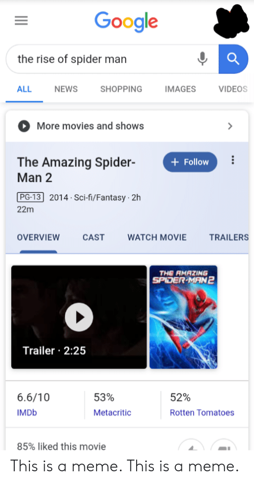 movie trailers: Google  the rise of spider man  ALL  NEWS  SHOPPING  IMAGES  VIDEOS  More movies and shows  The Amazing Spider-  Man 2  Follow  PG-13 2014 Sci-fi/Fantasy 2h  22m  OVERVIEW  CAST  WATCH MOVIE  TRAILERS  THE RMAZING  SPIDER-MAN2  Trailer 2:25  6.6/10  53%  52%  IMDB  Metacritic  Rotten Tomatoes  85% liked this movie This is a meme. This is a meme.