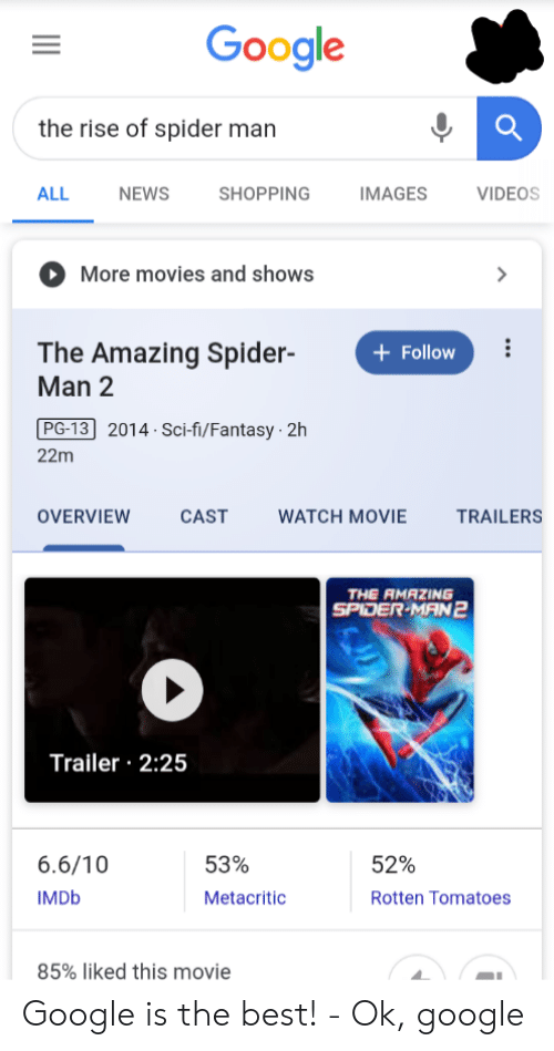 movie trailers: Google  the rise of spider man  ALL  NEWS  SHOPPING  IMAGES  VIDEOS  More movies and shows  The Amazing Spider-  Man 2  Follow  PG-13 2014 Sci-fi/Fantasy 2h  22m  OVERVIEW  CAST  WATCH MOVIE  TRAILERS  THE RMAZING  SPIDER-MAN2  Trailer 2:25  6.6/10  53%  52%  IMDB  Metacritic  Rotten Tomatoes  85% liked this movie Google is the best! - Ok, google