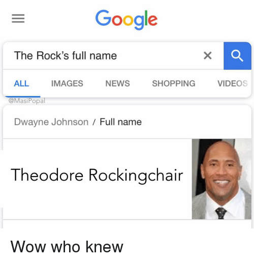 Theodore: Google  The Rock's full name  ALL IMAGES NEWS SHOPPING VIDEOS  @MasiPopal  Dwayne Johnson / Full name  Theodore Rockingchair Wow who knew