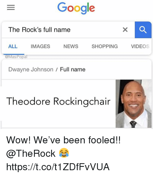 Theodore: Google  The Rock's full name  ALL IMAGES NEWS SHOPPING VIDEOS  @MasiPopal  Dwayne Johnson/ Full name  Theodore Rockingchair Wow! We've been fooled!! @TheRock 😂 https://t.co/t1ZDfFvVUA