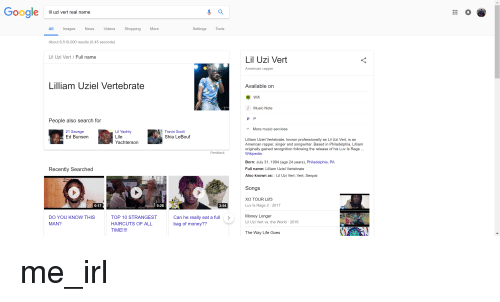Shia Lebouf: Google  uzi vert real name  0  8  All ImagesNe Videos Shopping More  Settings  Tools  About 6,510,000 results (0.45 seconds)  Lil Uzi Vert/ Full name  Lil Uzi Vert  American rapper  Lilliam Uziel Vertebrate  Available on  Wifi  Music Note  People also search for  More music services  21 Savage  Ed Bunsen  Lil Yachty  Lile  Yachterson  Travis Scott  Shia LeBouf  Lilliam Uziel Vertebrate, known professionally as Lil Uzi Vert, is an  American rapper, singer and songwriter. Based in Philadelphia, Lilliam  originally gained recognition following the release of his Luv Is Rage.  Wikipedia  Feedback  Born: July 31, 1994 (age 24 years), Philadelphia, PA  Full name: Lilliam Uziel Vertebrate  Recently Searched  Also known as: Lil Uzi Vert; Vert; Senpai  Songs  XO TOUR Lif3  Luv Is Rage 2 2017  TOP  0:17  0:28  3:54  DO YOU KNOW THIS  MAN?  TOP 10 STRANGEST  HAIRCUTS OF ALL  TIME!!!!  Can he really eat a full >  bag of money??  Money Longer  Lil Uzi Vert vs. the World 2016  The Way Life Goes