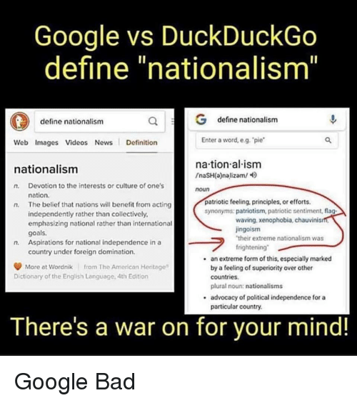 """Bad, Goals, and Google: Google vs DuckDuckGo  define """"nationalism""""  define nationalism  define nationalism  Web Images Videos News Definition  Enter a word, e.g. pie  na tion al ism  naSH(a)nalizam/  nationalism  n. Devotion to the interests or culture of one's  n. The belief that nations will benefit from acting  noun  nation.  patriotic feeling, principles, or efforts.  symonyms: patriotism, patriotic sentiment, flag  independently rather than collectively  emphasizing national rather than international  goals.  Aspirations for national independence in a  country under foreign domination.  waving,xenophobia, chauvinis  jingoism  their extreme nationalism was  frightening""""  n.  an extrene form of this, especially marked  by a feeling of superiority over other  countries  plural noun: nationalisms  advocacy of political independence for a  particular country  .  More at Wordnik from The American Heritage  Dictionary of the English Language, 4th Edition  There's a war on for your mind!"""
