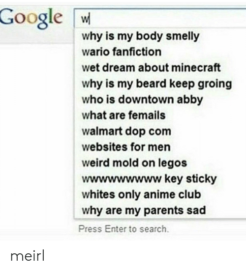 wario: Google W  why is my body smelly  wario fanfiction  wet dream about minecraft  why is my beard keep groing  who is downtown abby  what are femails  walmart dop com  websites for men  weird mold on legos  wwwwwwwww key sticky  whites only anime club  why are my parents sad  Press Enter to search meirl