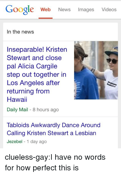 Google, News, and Target: Google Web News Images Videos  In the news  Inseparable! Kristen  Stewart and close  pal Alicia Cargile  step out together in  Los Angeles after  returning from  Hawai  Daily Mail- 8 hours ago  Tabloids Awkwardly Dance Around  Calling Kristen Stewart a Lesbian  Jezebel 1 day ago clueless-gay:I have no words for how perfect this is