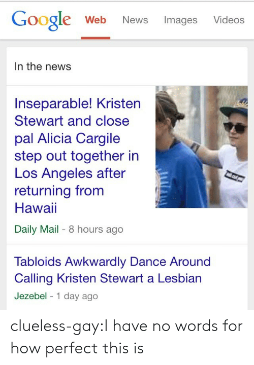Jezebel: Google Web News Images Videos  In the news  Inseparable! Kristen  Stewart and close  pal Alicia Cargile  step out together in  Los Angeles after  returning from  Hawai  Daily Mail- 8 hours ago  Tabloids Awkwardly Dance Around  Calling Kristen Stewart a Lesbian  Jezebel 1 day ago clueless-gay:I have no words for how perfect this is