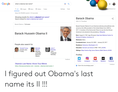 Law School: Google  what is obamas last name?  Videos  SafeSearch on  a All  Images  News  Settings  Tools  More  About 26,700,000 results (1.24 seconds)  Showing results for what is obama's last name?  Barack Obama  Search instead for what is obamas last name?  44th U.S. President  Barack Obama / Full name  Barack Hussein Obama ll is an American attorney and politician who  served as the 44th president of the United States from 2009 to  2017. A member of the Democratic Party, he was the first African  American to be elected to the presidency. Wikipedia  Barack Hussein Obama II  Born: August 4, 1961 (age 58 years), Kapi'olani Medical Center for  Women & Children, Honolulu, HI  Nickname: Barry  Presidential term: January 20, 2009  January 20, 2017  People also search for  Residence: Kalorama, Washington, D.C  Education: Harvard Law School (1988-1991), MORE  Donald Trump  Michelle  John F  Kennedy  Donald John  Obama  Siblings: Maya Soetoro-Ng, Auma Obama, Malik Obama, MORE  Trump  Michelle  John  LaVaughn  Robinson  Fitzgerald  Kennedy  Profiles  Obama  Feedback  Facebook  Twitter  Instagram  YouTube  Myspace  Obama's Last Name Know Your Meme  Feedback  Claim this knowled ge panel  https://knowyourmeme.com memes > obamas-last-name I figured out Obama's last name its II !!!
