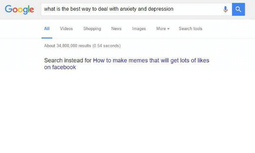 Making Meme: Google what is the best way to deal with anxiety and depression  All  Videos Shopping  News Images  More  Search tools  About 34,800,000 results (0.54 seconds)  Search instead for How to make memes that will get lots of likes  on facebook