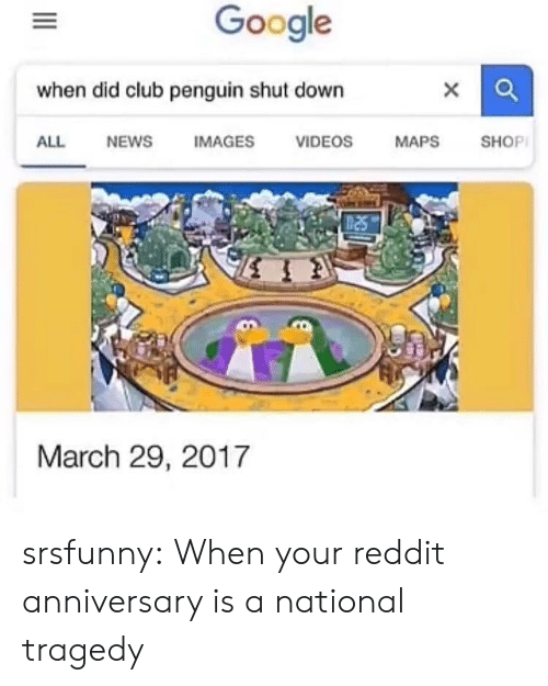 club penguin: Google  when did club penguin shut down  ALL  NEWS  IMAGES  VIDEOS  MAPS  SHOP  March 29, 2017 srsfunny:  When your reddit anniversary is a national tragedy