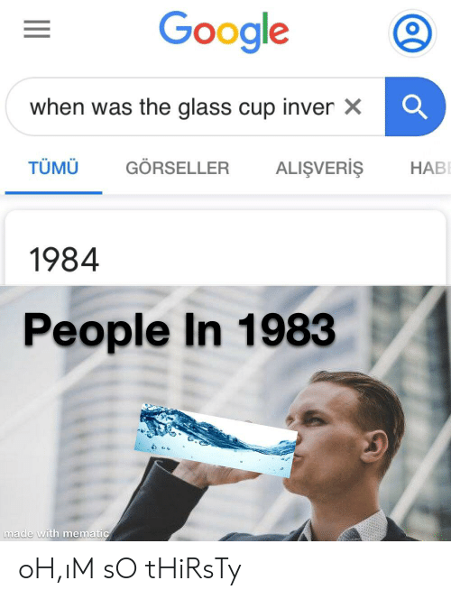 So Thirsty: Google  when was the glass cup inver x  TÜMÜ  GÖRSELLER  ALIŞVERIŞ  НАВ  1984  People In 1983  made with mematic oH,ıM sO tHiRsTy