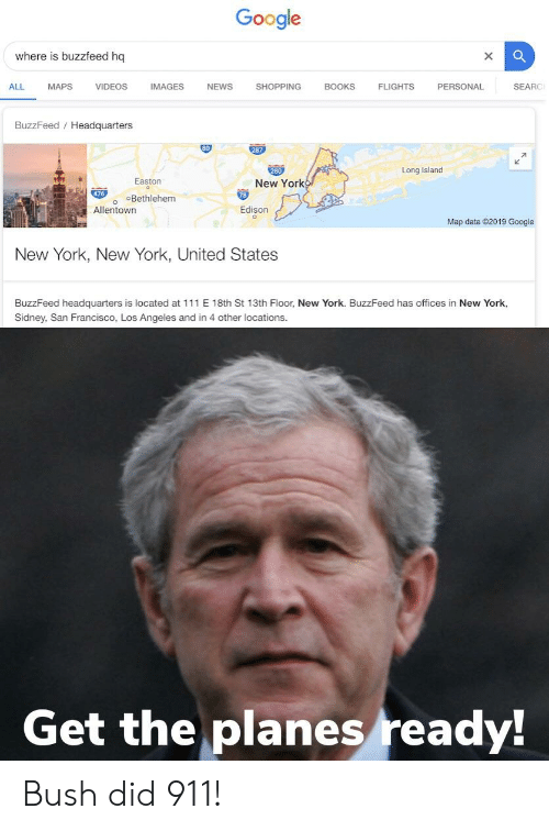 bush did 911: Google  where is buzzfeed hq  ALL MAPS VIDEOS IMAGES NEWS SHOPPING BOOKS FLIGHTS PERSONAL SEARO  BuzzFeed Headquarters  80  287  Long Island  Easton  New York  의市  ○Bethlehem  Edison  Allentown  Map data 02019 Google  New York, New York, United States  BuzzFeed headquarters is located at 111 E 18th St 13th Floor, New York. BuzzFeed has offices in New York,  Sidney, San Francisco, Los Angeles and in 4 other locations.  Get the planes ready! Bush did 911!