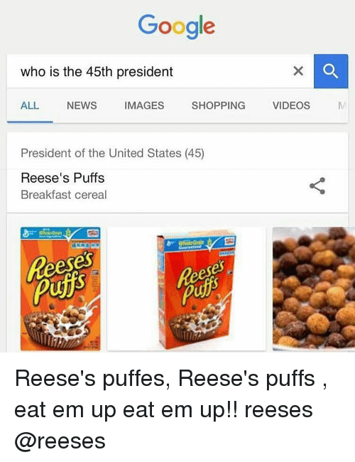 Reeses Puffs Eat Em Up: Google  who is the 45th president  ALL  NEWS  IMAGES  SHOPPING  VIDEOS  President of the United States (45)  Reese's Puffs  Breakfast cereal Reese's puffes, Reese's puffs , eat em up eat em up!! reeses @reeses