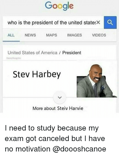 video mapping: Google  who is the president of the united statesX O  ALL  VIDEOS  MAPS  IMAGES  NEWS  United States of America  President  Stev Harbey  More about Steiv Harvie I need to study because my exam got canceled but I have no motivation @doooshcanoe